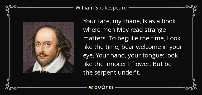 Your face, my thane, is as a book where men May read strange matters. To beguile the time, Look like the time; bear welcome in your eye, Your hand, your tongue: look like the innocent flower, But be the serpent under't. - William Shakespeare