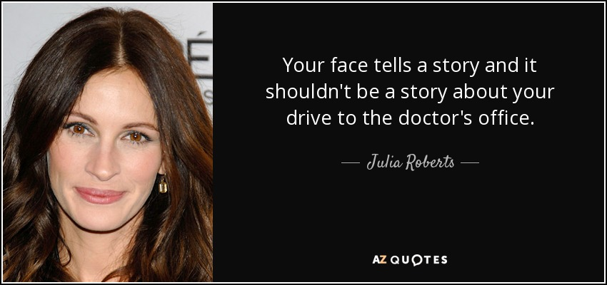 Your face tells a story and it shouldn't be a story about your drive to the doctor's office. - Julia Roberts