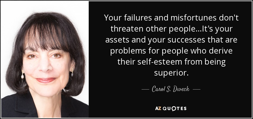 Your failures and misfortunes don't threaten other people. . .It's your assets and your successes that are problems for people who derive their self-esteem from being superior. - Carol S. Dweck
