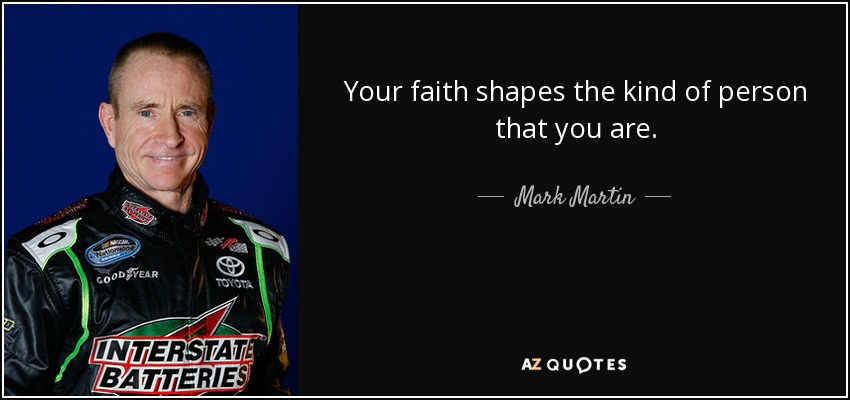 Your faith shapes the kind of person that you are. - Mark Martin