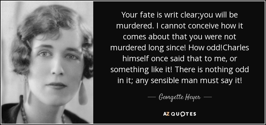 Your fate is writ clear;you will be murdered. I cannot conceive how it comes about that you were not murdered long since! How odd!Charles himself once said that to me, or something like it! There is nothing odd in it; any sensible man must say it! - Georgette Heyer