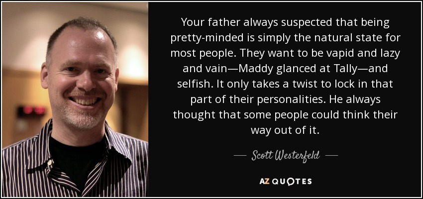 Your father always suspected that being pretty-minded is simply the natural state for most people. They want to be vapid and lazy and vain—Maddy glanced at Tally—and selfish. It only takes a twist to lock in that part of their personalities. He always thought that some people could think their way out of it. - Scott Westerfeld