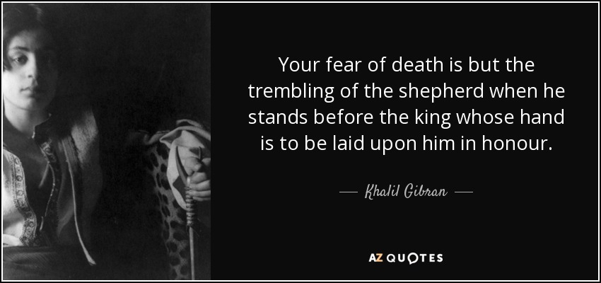 Your fear of death is but the trembling of the shepherd when he stands before the king whose hand is to be laid upon him in honour. - Khalil Gibran