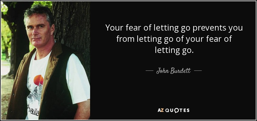 Your fear of letting go prevents you from letting go of your fear of letting go. - John Burdett