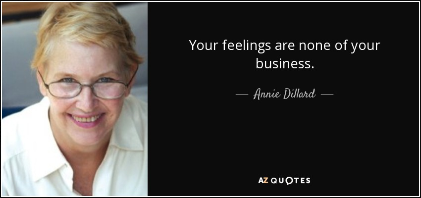 Your feelings are none of your business. - Annie Dillard