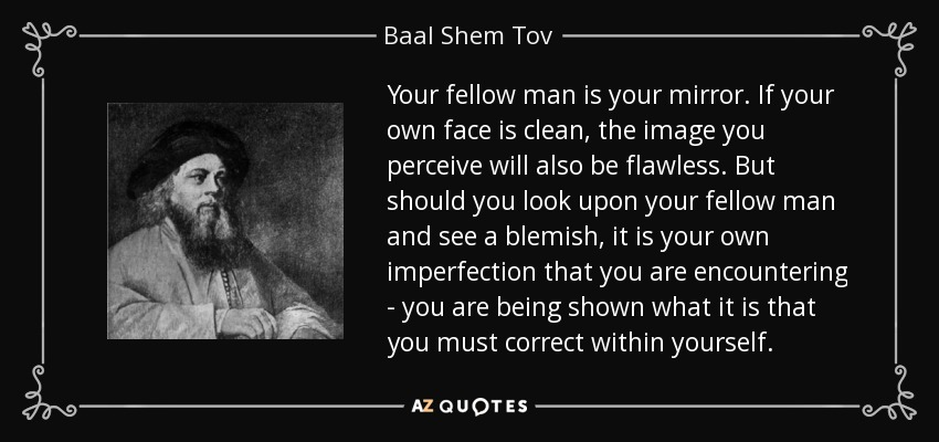 Baal Shem Tov quote: Your fellow man is your mirror. If your ...