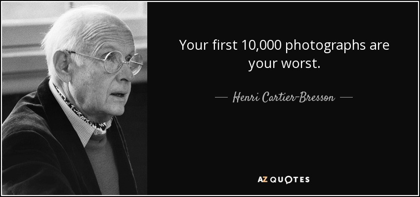 Your first 10,000 photographs are your worst. - Henri Cartier-Bresson
