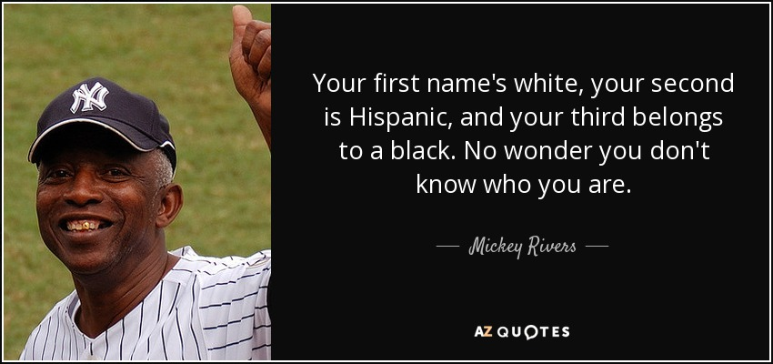 Your first name's white, your second is Hispanic, and your third belongs to a black. No wonder you don't know who you are. - Mickey Rivers