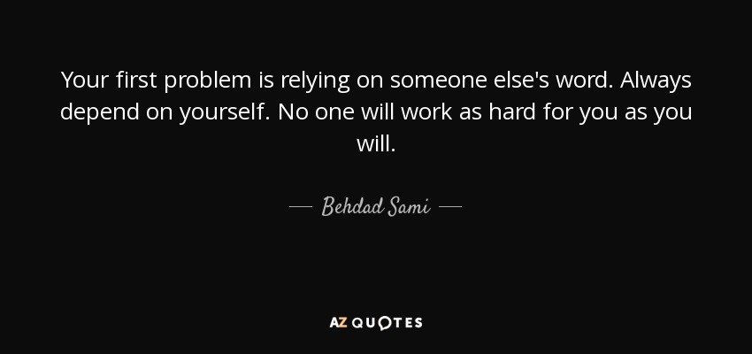 Behdad Sami Quote Your First Problem Is Relying On Someone Elses