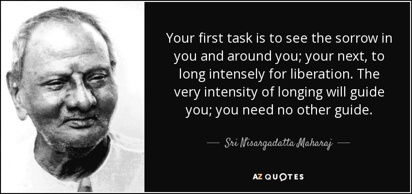 Your first task is to see the sorrow in you and around you; your next, to long intensely for liberation. The very intensity of longing will guide you; you need no other guide. - Sri Nisargadatta Maharaj