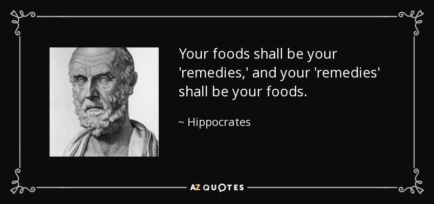 Your foods shall be your 'remedies,' and your 'remedies' shall be your foods. - Hippocrates