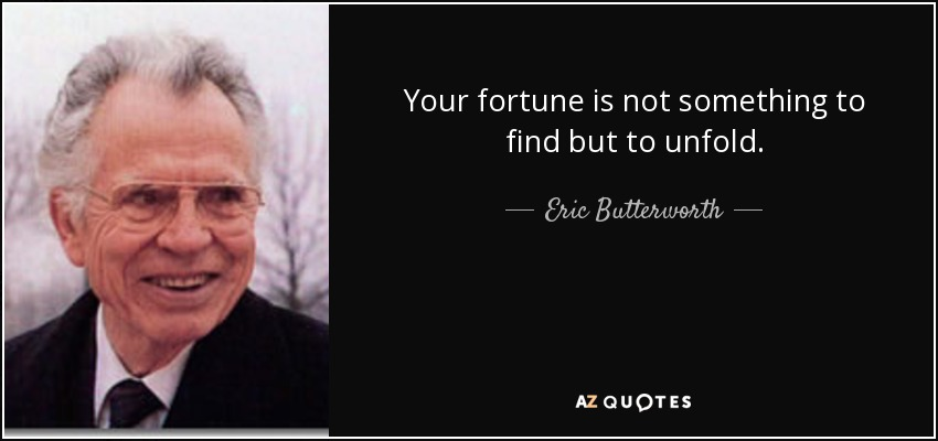 Your fortune is not something to find but to unfold. - Eric Butterworth
