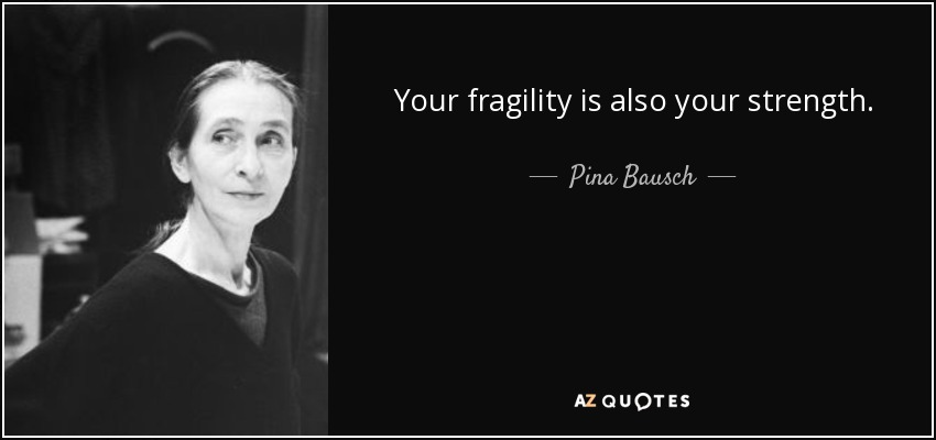Your fragility is also your strength. - Pina Bausch