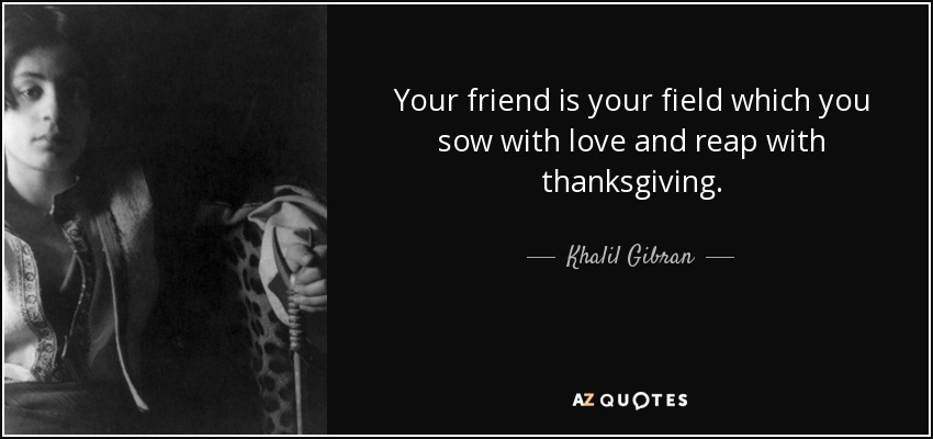 Your friend is your field which you sow with love and reap with thanksgiving. - Khalil Gibran