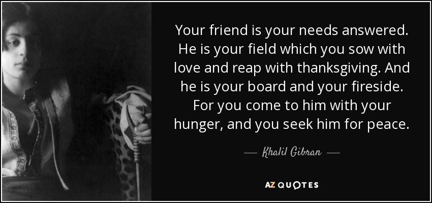 Your friend is your needs answered. He is your field which you sow with love and reap with thanksgiving. And he is your board and your fireside. For you come to him with your hunger, and you seek him for peace. - Khalil Gibran