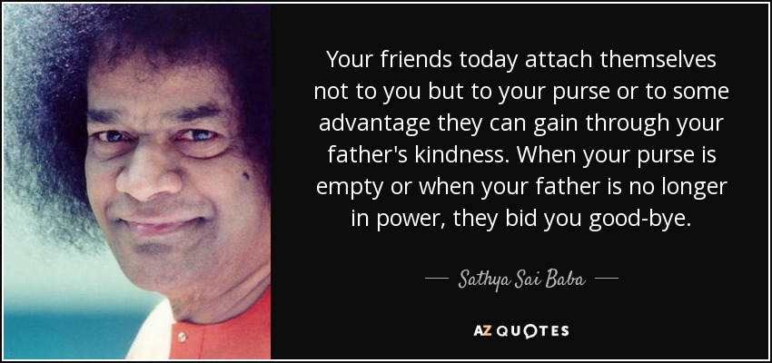 Your friends today attach themselves not to you but to your purse or to some advantage they can gain through your father's kindness. When your purse is empty or when your father is no longer in power, they bid you good-bye. - Sathya Sai Baba