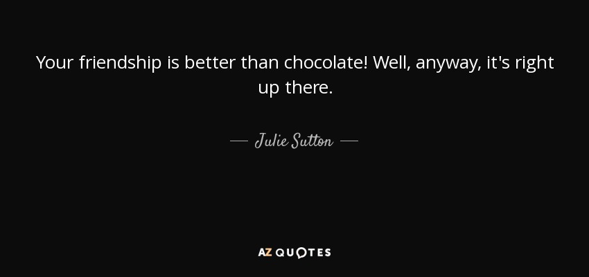 Your friendship is better than chocolate! Well, anyway, it's right up there. - Julie Sutton