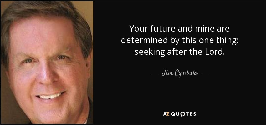 Your future and mine are determined by this one thing: seeking after the Lord. - Jim Cymbala
