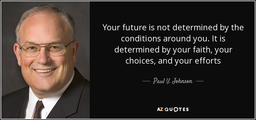 Your future is not determined by the conditions around you. It is determined by your faith, your choices, and your efforts - Paul V. Johnson