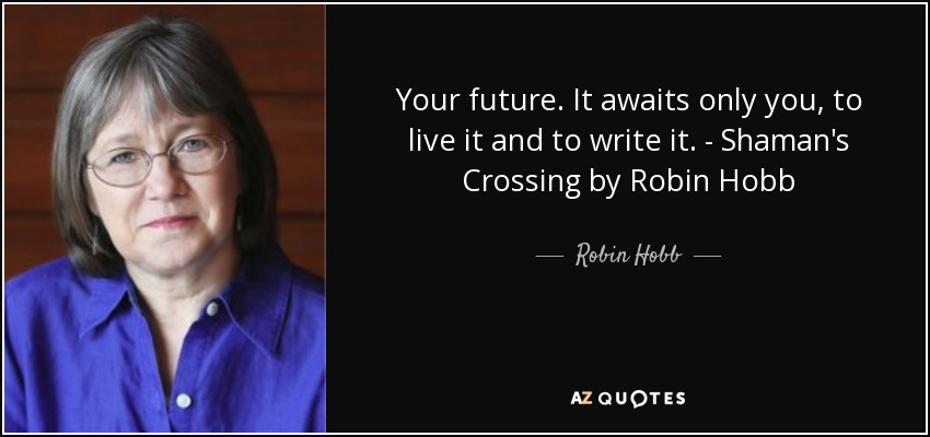 Your future. It awaits only you, to live it and to write it. - Shaman's Crossing by Robin Hobb - Robin Hobb