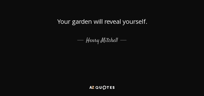 Your garden will reveal yourself. - Henry Mitchell