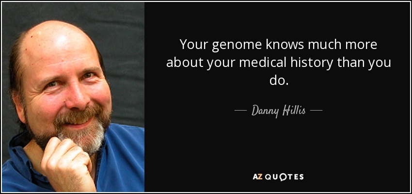 Your genome knows much more about your medical history than you do. - Danny Hillis