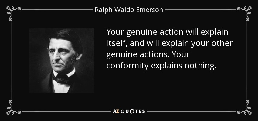 Your genuine action will explain itself, and will explain your other genuine actions. Your conformity explains nothing. - Ralph Waldo Emerson
