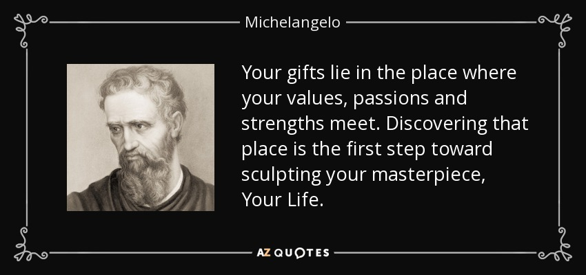 Your gifts lie in the place where your values, passions and strengths meet. Discovering that place is the first step toward sculpting your masterpiece, Your Life. - Michelangelo