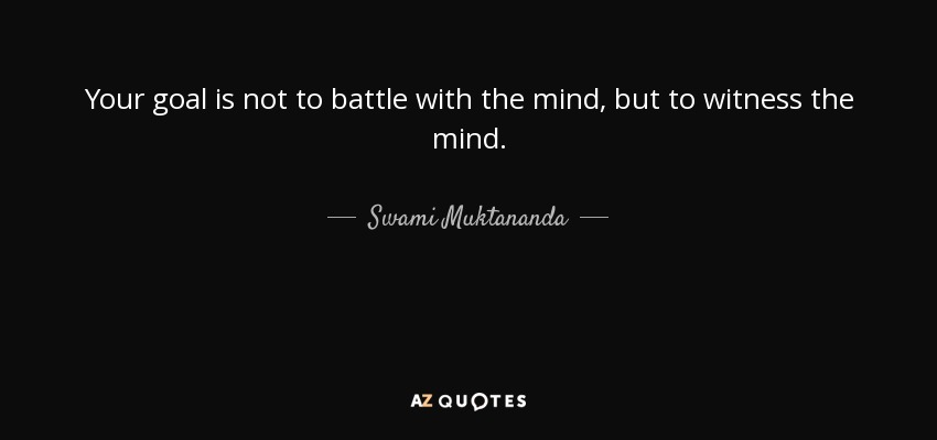Your goal is not to battle with the mind, but to witness the mind. - Swami Muktananda