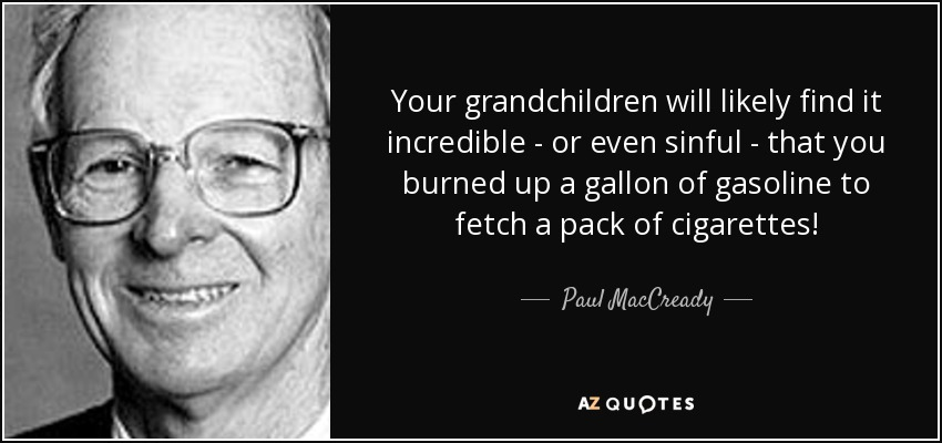 Your grandchildren will likely find it incredible - or even sinful - that you burned up a gallon of gasoline to fetch a pack of cigarettes! - Paul MacCready
