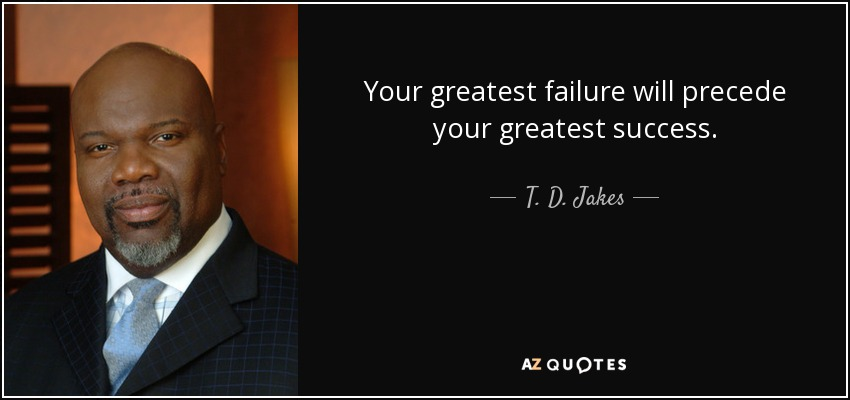 Your greatest failure will precede your greatest success. - T. D. Jakes