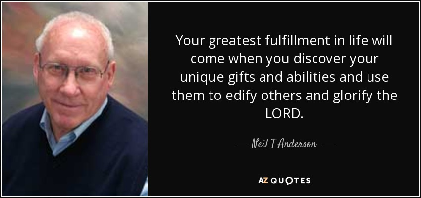 Your greatest fulfillment in life will come when you discover your unique gifts and abilities and use them to edify others and glorify the LORD. - Neil T Anderson