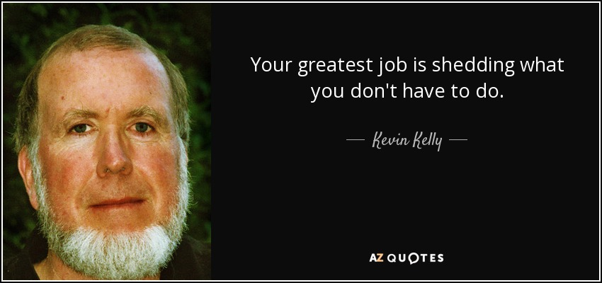 Your greatest job is shedding what you don't have to do. - Kevin Kelly