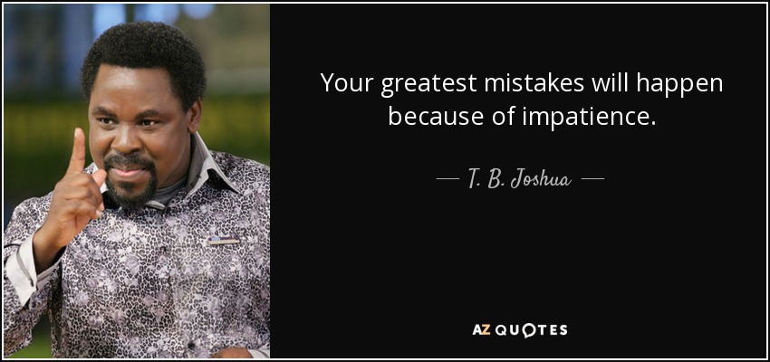 Your greatest mistakes will happen because of impatience. - T. B. Joshua