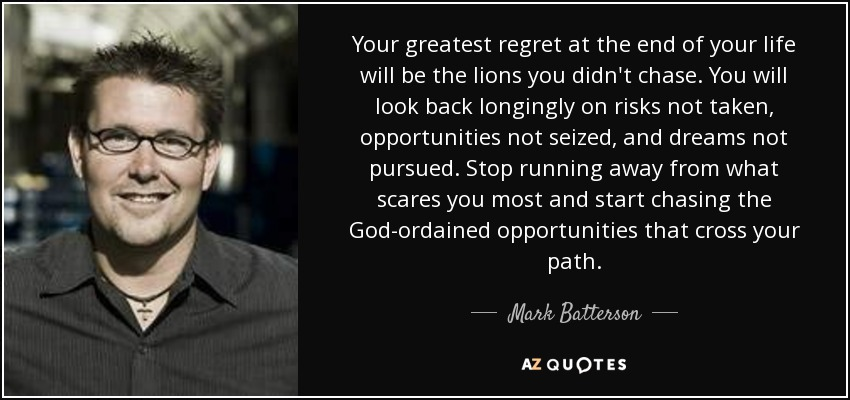 Your greatest regret at the end of your life will be the lions you didn't chase. You will look back longingly on risks not taken, opportunities not seized, and dreams not pursued. Stop running away from what scares you most and start chasing the God-ordained opportunities that cross your path. - Mark Batterson
