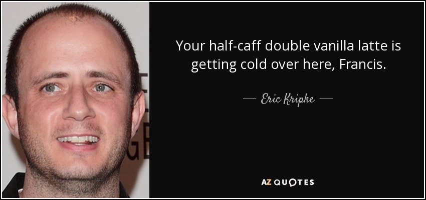 Your half-caff double vanilla latte is getting cold over here, Francis. - Eric Kripke