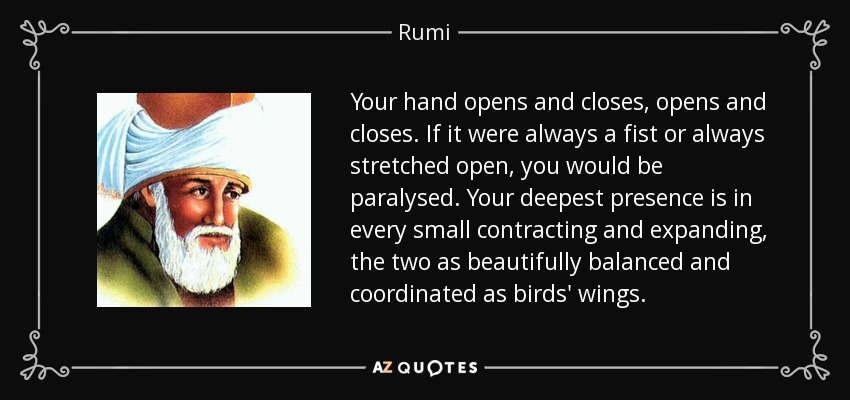 Your hand opens and closes, opens and closes. If it were always a fist or always stretched open, you would be paralysed. Your deepest presence is in every small contracting and expanding, the two as beautifully balanced and coordinated as birds' wings. - Rumi