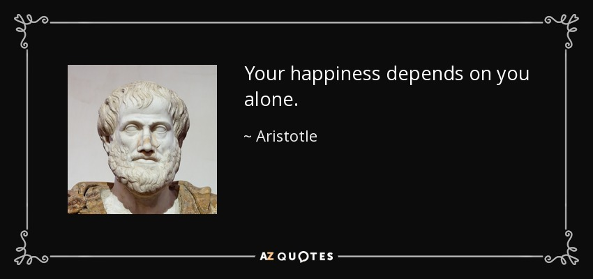 Your happiness depends on you alone. - Aristotle