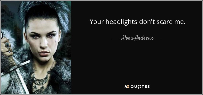 Your headlights don't scare me. - Ilona Andrews