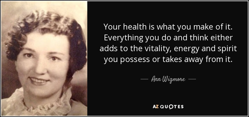 Your health is what you make of it. Everything you do and think either adds to the vitality, energy and spirit you possess or takes away from it. - Ann Wigmore