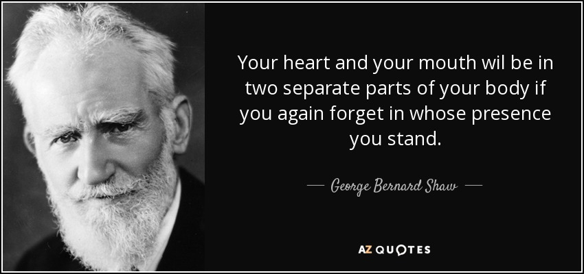 Your heart and your mouth wil be in two separate parts of your body if you again forget in whose presence you stand. - George Bernard Shaw