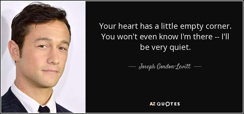 Your heart has a little empty corner. You won't even know I'm there -- I'll be very quiet. - Joseph Gordon-Levitt