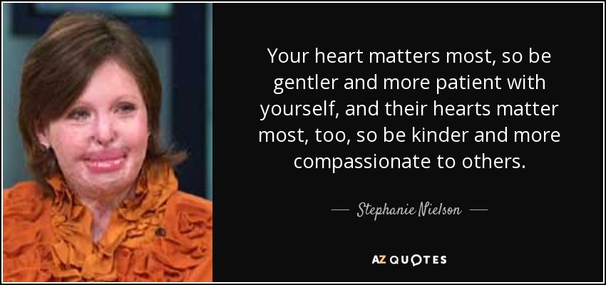 Your heart matters most, so be gentler and more patient with yourself, and their hearts matter most, too, so be kinder and more compassionate to others. - Stephanie Nielson