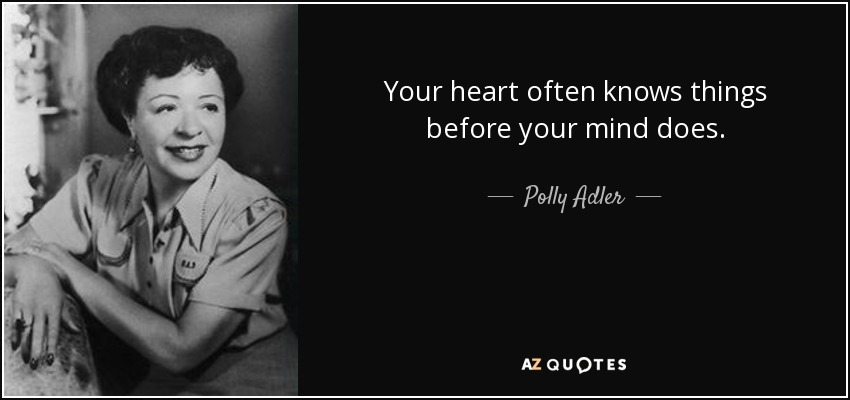 Your heart often knows things before your mind does. - Polly Adler