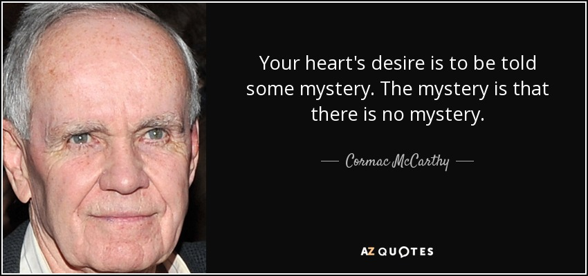 Your heart's desire is to be told some mystery. The mystery is that there is no mystery. - Cormac McCarthy
