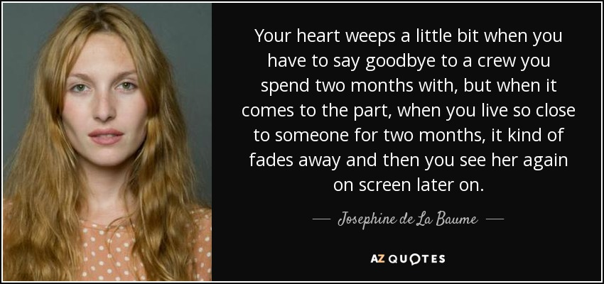 Your heart weeps a little bit when you have to say goodbye to a crew you spend two months with, but when it comes to the part, when you live so close to someone for two months, it kind of fades away and then you see her again on screen later on. - Josephine de La Baume
