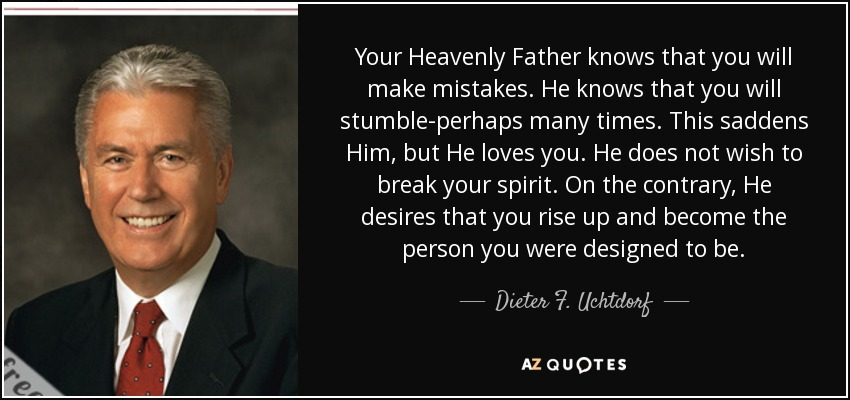 Your Heavenly Father knows that you will make mistakes. He knows that you will stumble-perhaps many times. This saddens Him, but He loves you. He does not wish to break your spirit. On the contrary, He desires that you rise up and become the person you were designed to be. - Dieter F. Uchtdorf