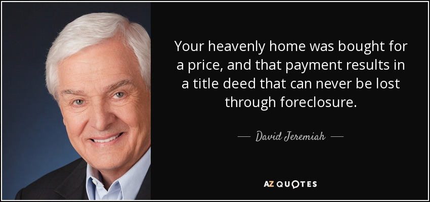 Your heavenly home was bought for a price, and that payment results in a title deed that can never be lost through foreclosure. - David Jeremiah