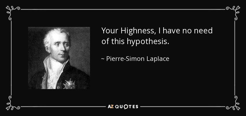 Your Highness, I have no need of this hypothesis. - Pierre-Simon Laplace