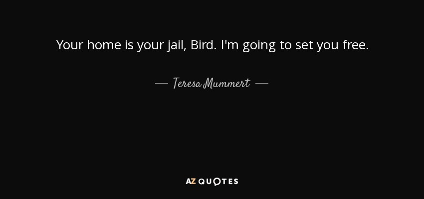 Your home is your jail, Bird. I'm going to set you free. - Teresa Mummert